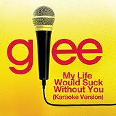 My Life Would Suck Without You (Karaoke - Glee Cast Version) by Glee Cast