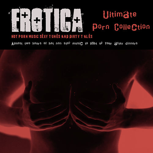 Erotica Ultimate Porn Collection – Hot Porn Music,Sexy Tunes and Dirty Tales by Ibiza Del Mar