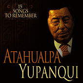 15 Songs To Remember - 15 Canciones Inolvidables by Atahualpa Yupanqui