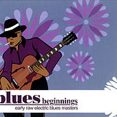 Blues Beginnings - Early Raw Electric Blues Masters by Various Artists