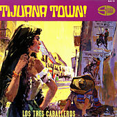 Tijuana Town by Los Tres Caballeros