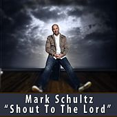 Shout To The Lord by Mark Schultz