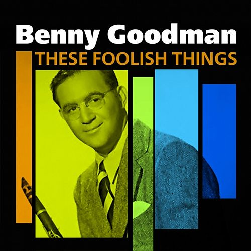 These Foolish Things (The Best Of Benny Goodman) by Benny Goodman