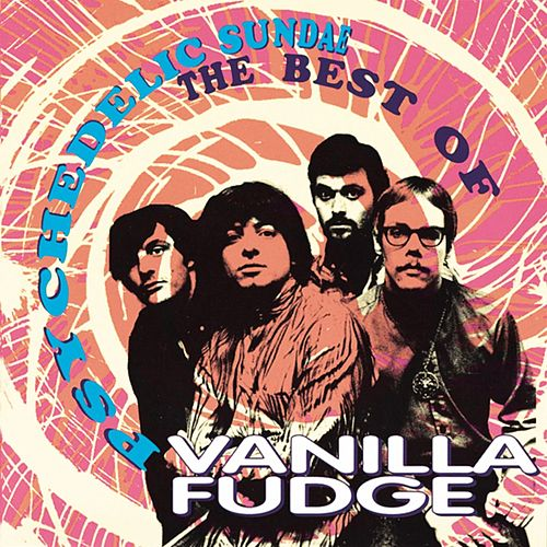 Psychedelic Sundae: The Best Of Vanilla Fudge by Vanilla Fudge