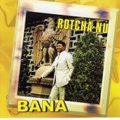 Rotcha nu by Bana