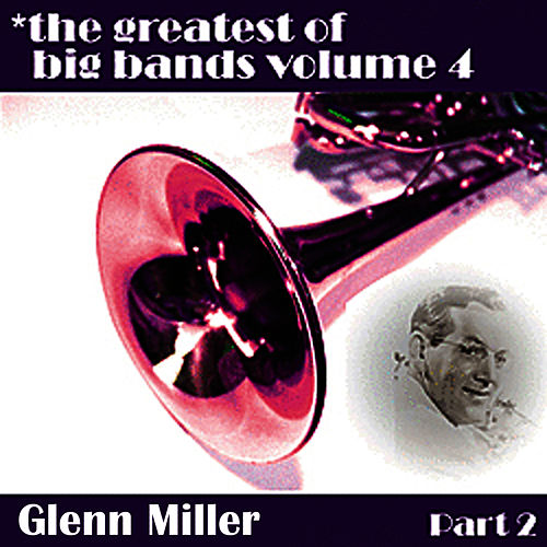 Greatest Of Big Bands Vol 4 - Glen Miller Part 2 by Glenn Miller