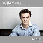Fugitive Visions - Piano Masterworks by Chopin and Liszt by Ivan Ilic