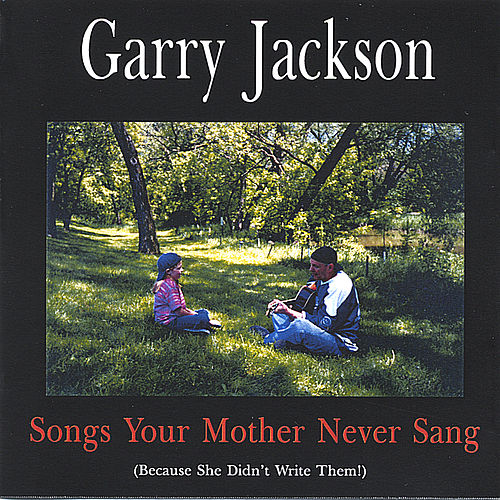 Songs Your Mother Never Sang by Garry Jackson
