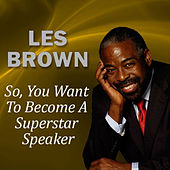 So, You Want to Become a Superstar Speaker? by Les Brown