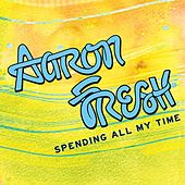 Spending All My Time by Aaron Fresh
