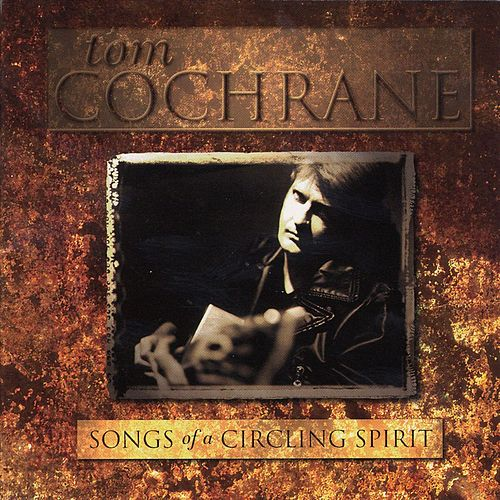 Songs Of A Circling Spirit by Tom Cochrane