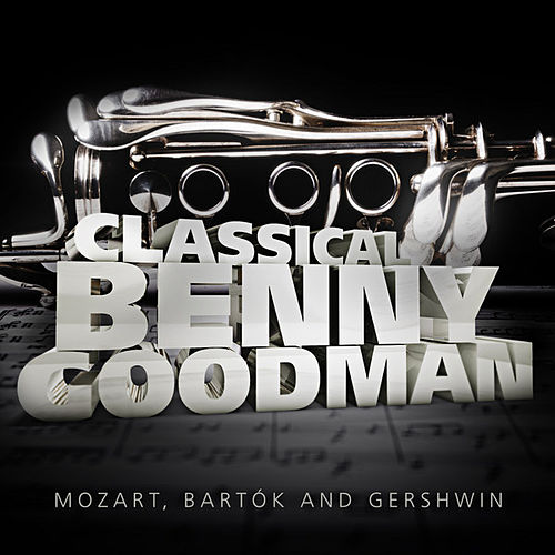 Classical Benny Goodman: Mozart, Bartók and Gershwin by Various Artists