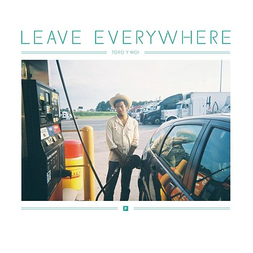 Leave Everywhere by Toro Y Moi