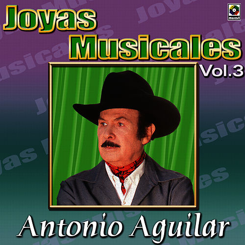 Antonio Aguilar Joyas Musicales, Vol. 3 by Antonio Aguilar