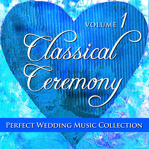 Perfect Wedding Music Collection: Classical Ceremony, Volume 1 by Various Artists