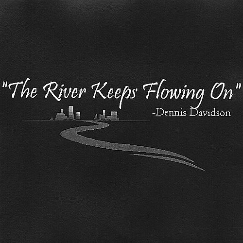 The River Keeps Flowing On by Dennis Davidson