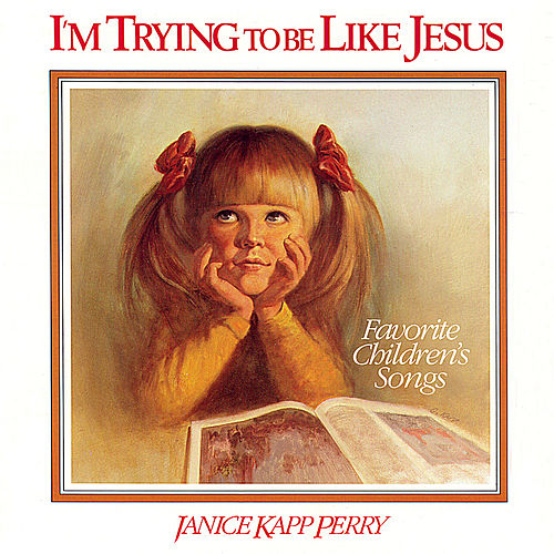 I'm Trying to Be Like Jesus by Janice Kapp Perry