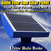 Build Your Own Solar Panel - How Solar Panels Work and Ways to Save and Make Money with Renewable Energy by Lifeline Audio Books