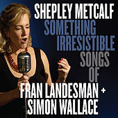 Something Irresistible: Songs of Fran Landesman + Simon Wallace by Shepley Metcalf