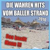 Die wahren Hits vom Baller Strand 2010 - Das knallt Mann !!! by Various Artists