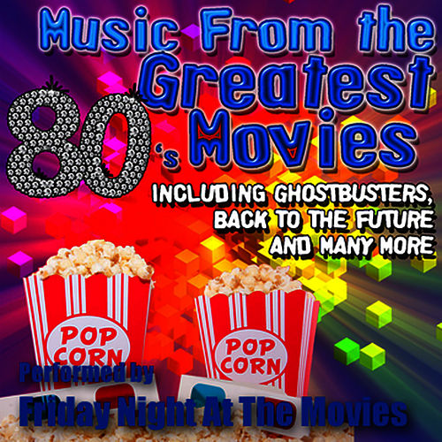 Music From: The Greatest 80's Movies including Ghostbusters, Back To The Future and Many More by Friday Night At The Movies