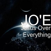 Jesus Over Everything by Jo'e