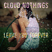 Leave You Forever by Cloud Nothings