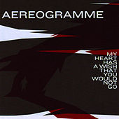 My Heart Has a Wish That You Would Not Go by Aereogramme