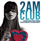 What did you think was going to happen? by 2AM Club