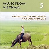Vietnam Music From Vietnam, Vol. 5: Minorities From the Central Highland and Coast by Various Artists