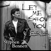 Let Me Show You Jesus by Stephen Bennett