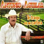 Te Traigo En Mi Cartera - Antonio Aguilar by Antonio Aguilar