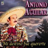 Mi Destino Fue Quererte - Antonio Aguilar by Antonio Aguilar