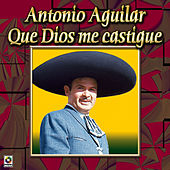 Que Dios Me Castigue by Antonio Aguilar
