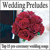 Wedding Preludes: Top 15 Pre-ceremony Wedding Songs, Wedding Music, Music For Weddings by Wedding Music Artists