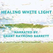 Healing White Light - Guided Spoken Meditation To Fill Your Body, Soul & Mind With Healing Energy by Grant Raymond Barrett
