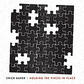 Holding The Pieces In Place by Erick Baker