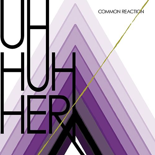Common Reaction by Uh Huh Her