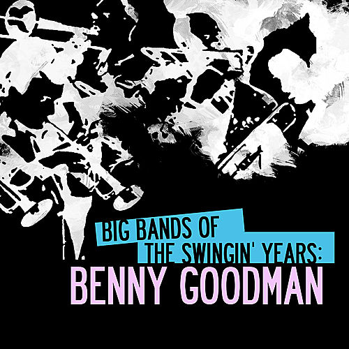 Big Bands Of The Swingin' Years: Benny Goodman (Digitally Remastered) by Various Artists