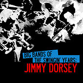 Big Bands Of The Swingin' Years: Jimmy Dorsey (Digitally Remastered) by Jimmy Dorsey