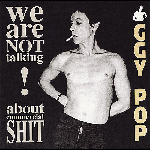 We Are Not Talking About Commercial Shit! by Iggy Pop
