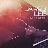 It's Over (Goodbye) - Single by Jared Lee