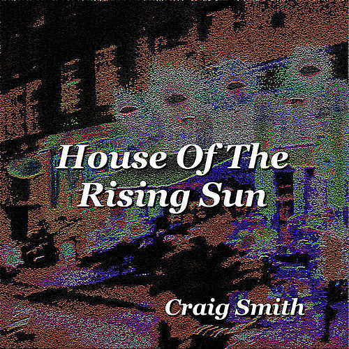 House of the Rising Sun - Single by Craig Smith