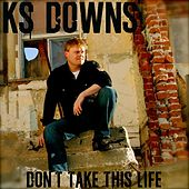 Don't Take This Life - Single by K.S. Downs