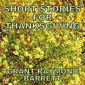 Short Stories For Thanksgiving - Endearing Tales Each Complete With A Musical Finale by Grant Raymond Barrett