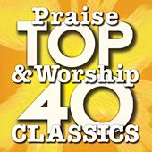 Top 40 Praise & Worship Classics by Various Artists