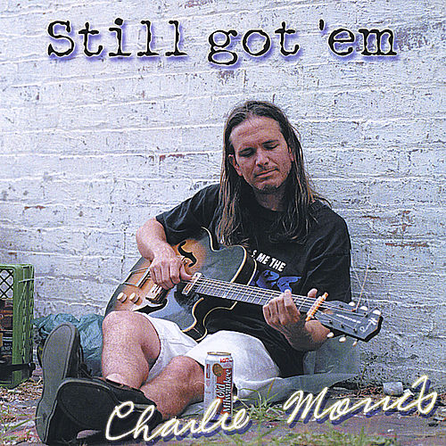 Still got 'em by Charlie Morris Band