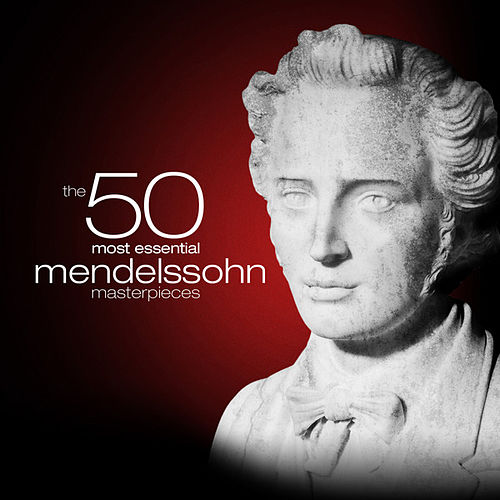 The 50 Most Essential Mendelssohn Masterpieces by Various Artists