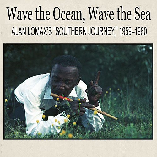Wave the Ocean, Wave the Sea: Alan Lomax's 'Southern Journey,' 1959–1960 by Various Artists