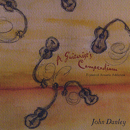 A Guitarist's Compendium: 15 Years of Acoustic Addiction by John Danley